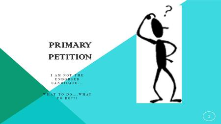 PRIMARY PETITION I AM NOT THE ENDORSED CANDIDATE... WHAT TO DO….WHAT TO DO??? 1.