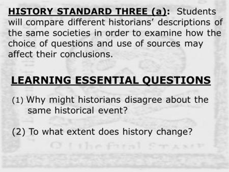 HISTORY STANDARD THREE (a): Students will compare different historians' descriptions of the same societies in order to examine how the choice of questions.