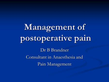 Management of postoperative pain Dr B Brandner Consultant in Anaesthesia and Pain Management.