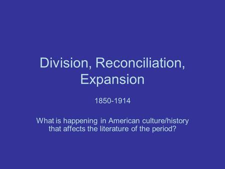 Division, Reconciliation, Expansion 1850-1914 What is happening in American culture/history that affects the literature of the period?