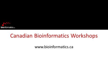 Canadian Bioinformatics Workshops www.bioinformatics.ca.
