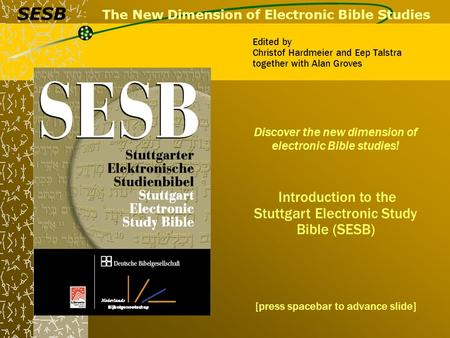 The New Dimension of Electronic Bible Studies Discover the new dimension of electronic Bible studies! Introduction to the Stuttgart Electronic Study Bible.