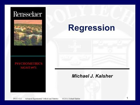 Michael J. Kalsher PSYCHOMETRICS MGMT 6971 Regression 1 PSYC 4310 Advanced Experimental Methods and Statistics © 2014, Michael Kalsher.