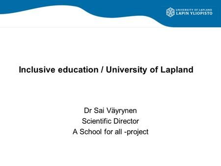 Inclusive education / University of Lapland Dr Sai Väyrynen Scientific Director A School for all -project.