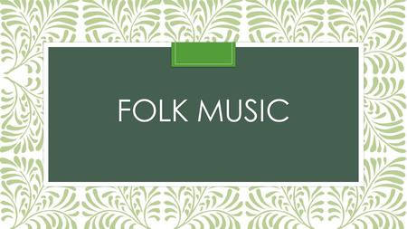 FOLK MUSIC. Folk music origins Music brought to America by immigrants The out-dated idea of America as a melting pot holds true for music – American folk.