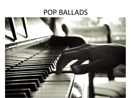 POP BALLADS. Ballads tell stories Ballads have been around since the 15 th century. In those days a ballad was a long song with lots of verses which told.