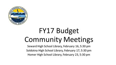 FY17 Budget Community Meetings Seward High School Library, February 16, 5:30 pm Soldotna High School Library, February 17, 5:30 pm Homer High School Library,