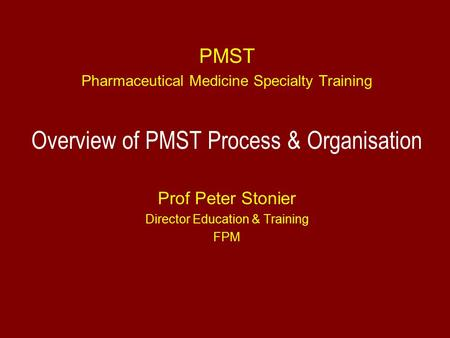 PMST Pharmaceutical Medicine Specialty Training Overview of PMST Process & Organisation Prof Peter Stonier Director Education & Training FPM.