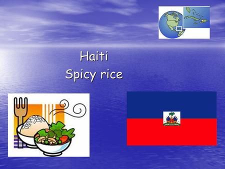 Haiti Spicy rice. What do we know about Haiti? -Earthquake -January 2010 220,000 people died 1.3 million people homeless - Food Haitian food is often.