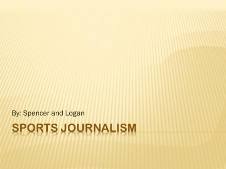 By: Spencer and Logan.  Sports journalist's are known as sports fanatics.  They keep track of scores, stats, highlights, standings, trades, injuries.