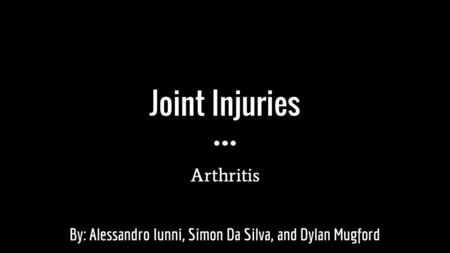 Joint Injuries Arthritis By: Alessandro Iunni, Simon Da Silva, and Dylan Mugford.