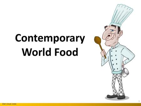 Contemporary World Food Eleri Llwyd Jones 1. Contemporary world dishes; meaning dishes made from fresh regional ingredients, combining different cooking.
