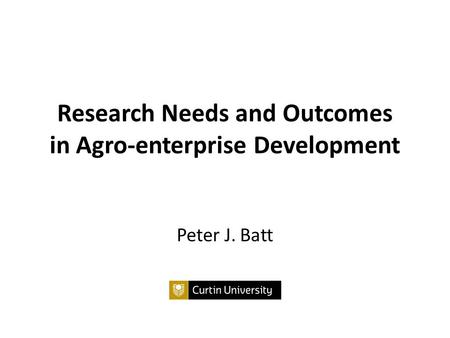 Research Needs and Outcomes in Agro-enterprise Development Peter J. Batt.