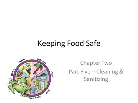 Keeping Food Safe Chapter Two Part Five – Cleaning & Sanitizing.