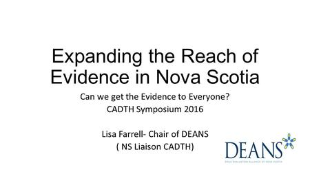 Expanding the Reach of Evidence in Nova Scotia Can we get the Evidence to Everyone? CADTH Symposium 2016 Lisa Farrell- Chair of DEANS ( NS Liaison CADTH)