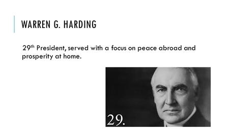 WARREN G. HARDING 29 th President, served with a focus on peace abroad and prosperity at home.