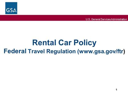 U.S. General Services Administration Rental Car Policy Federal Travel Regulation (www.gsa.gov/ftr) 1.