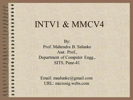 INTV1 & MMCV4 By: Prof. Mahendra B. Salunke Asst. Prof., Department of Computer Engg., SITS, Pune-41   URL: microsig.webs.com.