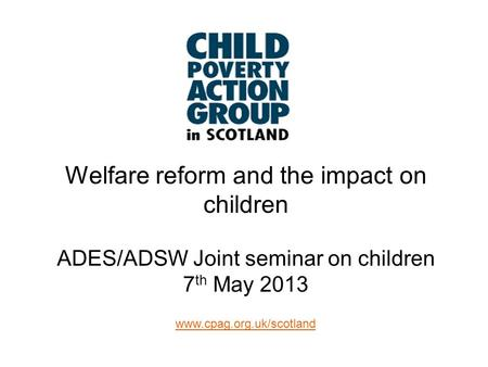 Www.cpag.org.uk/scotland Welfare reform and the impact on children ADES/ADSW Joint seminar on children 7 th May 2013.