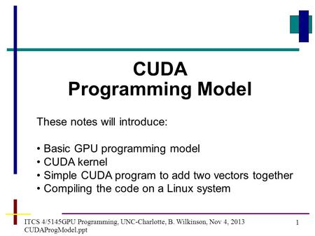 1 ITCS 4/5145GPU Programming, UNC-Charlotte, B. Wilkinson, Nov 4, 2013 CUDAProgModel.ppt CUDA Programming Model These notes will introduce: Basic GPU programming.