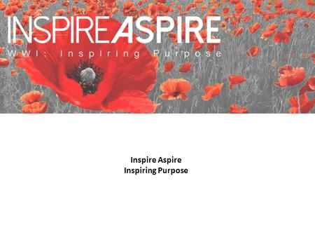 Inspire Aspire Inspiring Purpose. The aim of taking part in the inspire>aspire 'Inspiring Purpose' programme is to:  Learn about the values from WW1.