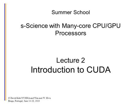 Summer School s-Science with Many-core CPU/GPU Processors Lecture 2 Introduction to CUDA © David Kirk/NVIDIA and Wen-mei W. Hwu Braga, Portugal, June 14-18,