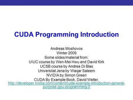 Introduction to CUDA Programming CUDA Programming Introduction Andreas Moshovos Winter 2009 Some slides/material from: UIUC course by Wen-Mei Hwu and David.