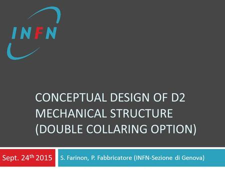 CONCEPTUAL DESIGN OF D2 MECHANICAL STRUCTURE (DOUBLE COLLARING OPTION) S. Farinon, P. Fabbricatore (INFN-Sezione di Genova) Sept. 24 th 2015.