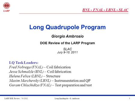 LARP DOE Review, 7/9/2012Long Quadrupole – G. Ambrosio 1 Long Quadrupole Program Giorgio Ambrosio DOE Review of the LARP Program SLAC July 9-10, 2011 LQ.