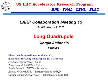BNL - FNAL - LBNL - SLAC Long Quadrupole Giorgio Ambrosio Fermilab Many people contributed to this work, most of all the Long Quadrupole Task Leaders: