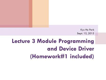 Lecture 3 Module Programming and Device Driver (Homework#1 included) Kyu Ho Park Sept. 15, 2015.