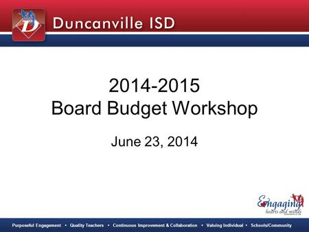 Purposeful Engagement Quality Teachers Continuous Improvement & Collaboration Valuing Individual Schools/Community 2014-2015 Board Budget Workshop June.