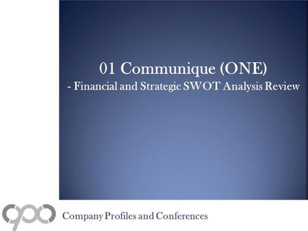01 Communique (ONE) - Financial and Strategic SWOT Analysis Review Company Profiles and Conferences.