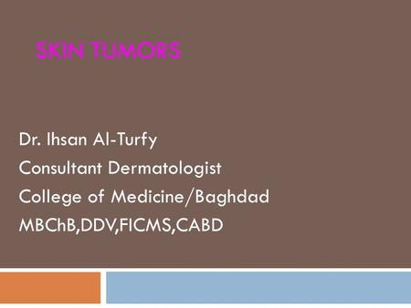 SKIN TUMORS Dr. Ihsan Al-Turfy Consultant Dermatologist College of Medicine/Baghdad MBChB,DDV,FICMS,CABD.