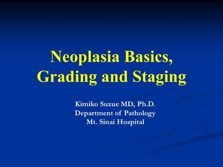 Neoplasia Basics, Grading and Staging Kimiko Suzue MD, Ph.D. Department of Pathology Mt. Sinai Hospital.