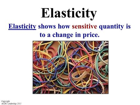 Elasticity Elasticity shows how sensitive quantity is to a change in price. Copyright ACDC Leadership 2015.
