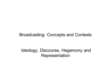 Broadcasting: Concepts and Contexts Ideology, Discourse, Hegemony and Representation.