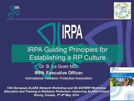 IRPA Guiding Principles for Establishing a RP Culture Dr. B. Le Guen MD, IRPA Executive Officer International Radiation Protection Association 15th European.