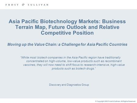 © Copyright 2003 Frost & Sullivan. All Rights Reserved. Asia Pacific Biotechnology Markets: Business Terrain Map, Future Outlook and Relative Competitive.
