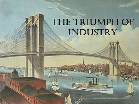The Triumph of Industry. Technology & Industrial Growth The Civil War forced industries to become more efficient, employing new tools and methods like.
