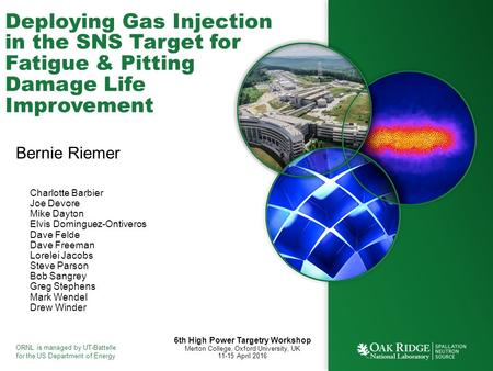 ORNL is managed by UT-Battelle for the US Department of Energy Deploying Gas Injection in the SNS Target for Fatigue & Pitting Damage Life Improvement.