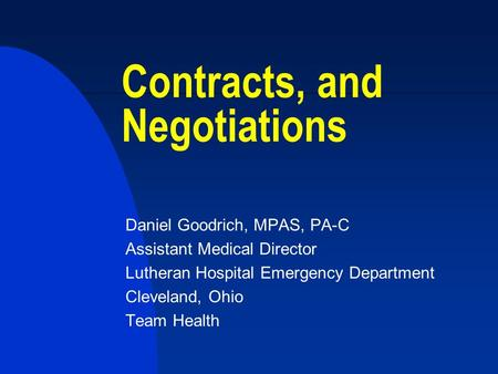 Contracts, and Negotiations Daniel Goodrich, MPAS, PA-C Assistant Medical Director Lutheran Hospital Emergency Department Cleveland, Ohio Team Health.