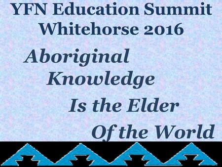 YFN Education Summit Whitehorse 2016 Aboriginal Knowledge Is the Elder Of the World.