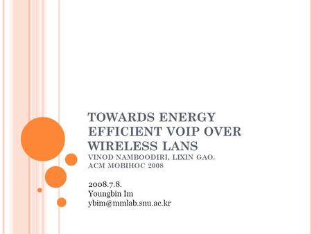 TOWARDS ENERGY EFFICIENT VOIP OVER WIRELESS LANS VINOD NAMBOODIRI, LIXIN GAO. ACM MOBIHOC 2008 2008.7.8. Youngbin Im