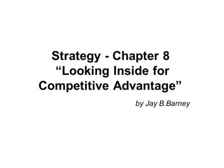"Strategy - Chapter 8 ""Looking Inside for Competitive Advantage"" by Jay B.Barney."