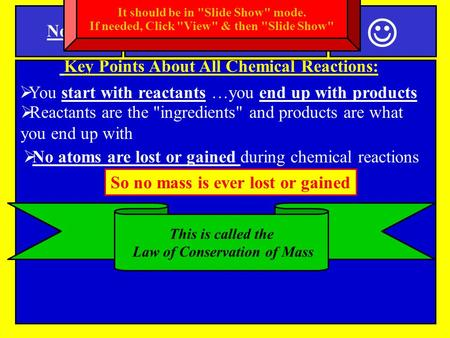 Notes Key Points About All Chemical Reactions:  No atoms are lost or gained during chemical reactions SPI 0807.9.11 Law of Conservation of Mass  You.