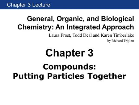 Chapter 3 Lecture General, Organic, and Biological Chemistry: An Integrated Approach Laura Frost, Todd Deal and Karen Timberlake by Richard Triplett Chapter.