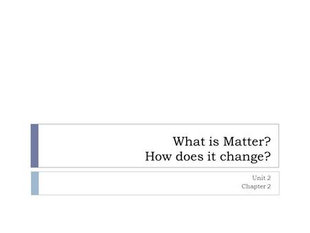 What is Matter? How does it change? Unit 2 Chapter 2.