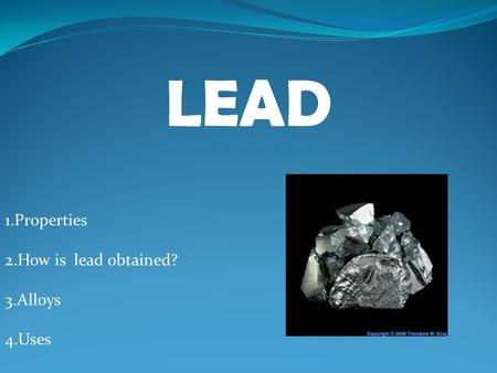 LEAD 1.Properties 2.How is lead obtained? 3.Alloys 4.Uses.