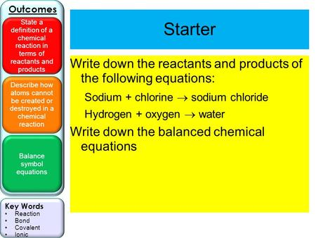 Describe how atoms cannot be created or destroyed in a chemical reaction Balance symbol equations Outcomes State a definition of a chemical reaction in.